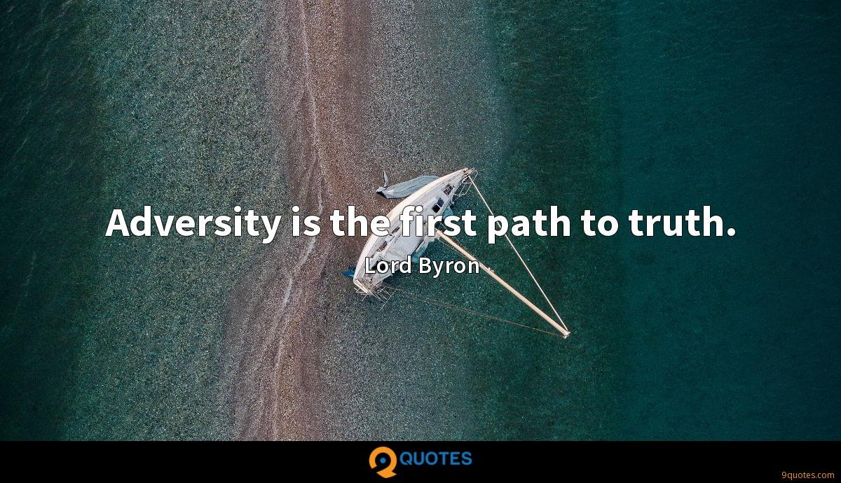 Adversity is the first path to truth.