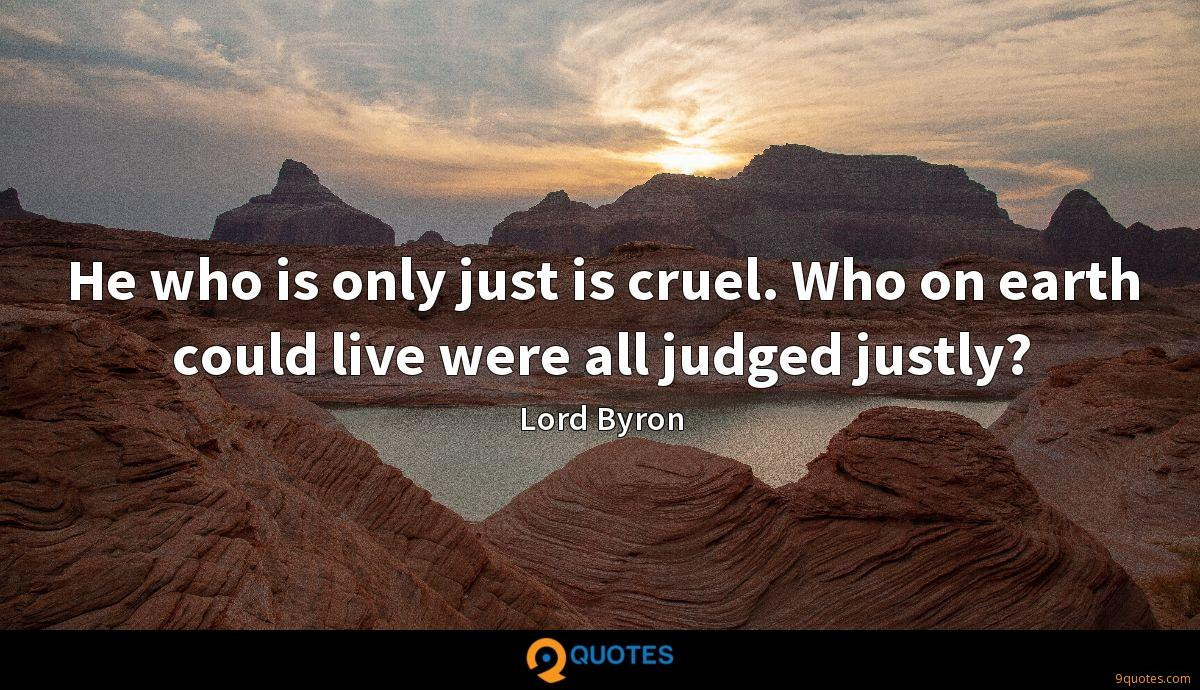 He who is only just is cruel. Who on earth could live were all judged justly?