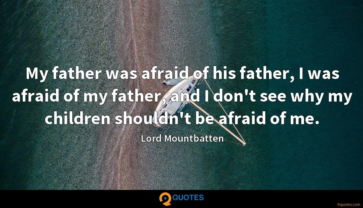 My father was afraid of his father, I was afraid of my father, and I don't see why my children shouldn't be afraid of me.