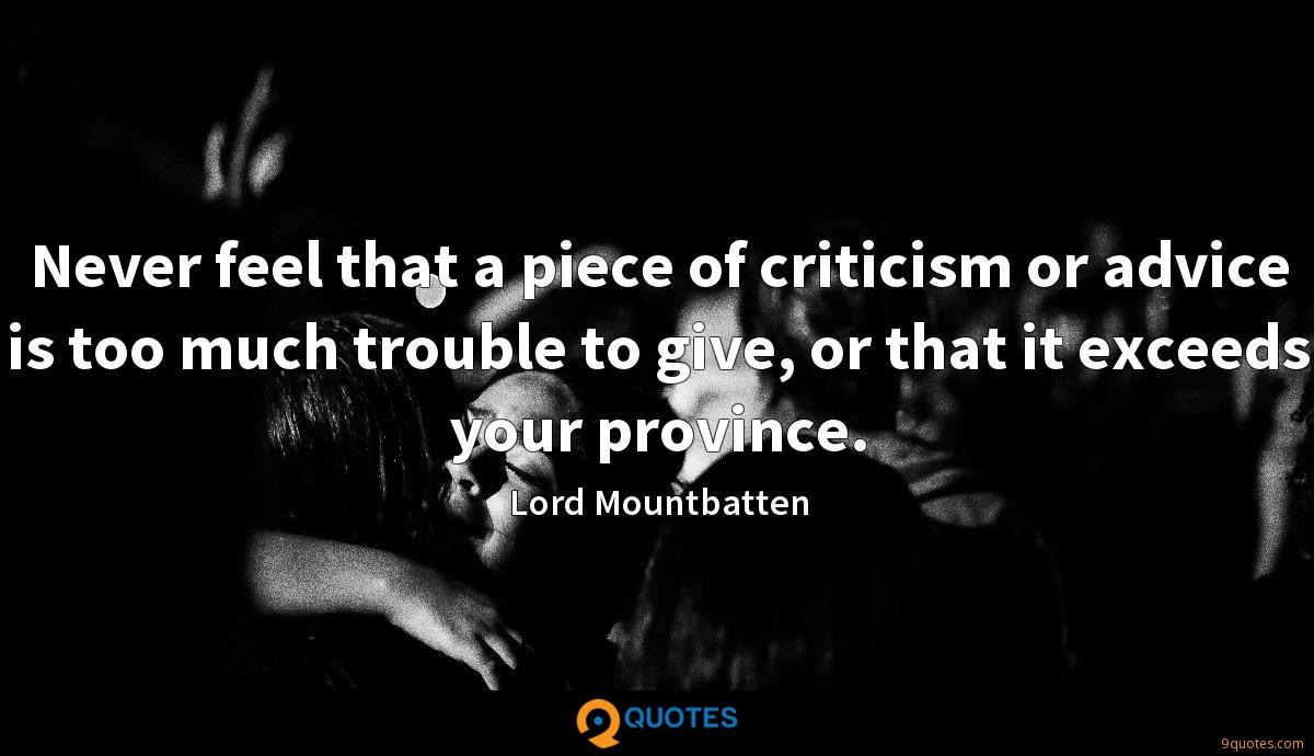 Never feel that a piece of criticism or advice is too much trouble to give, or that it exceeds your province.