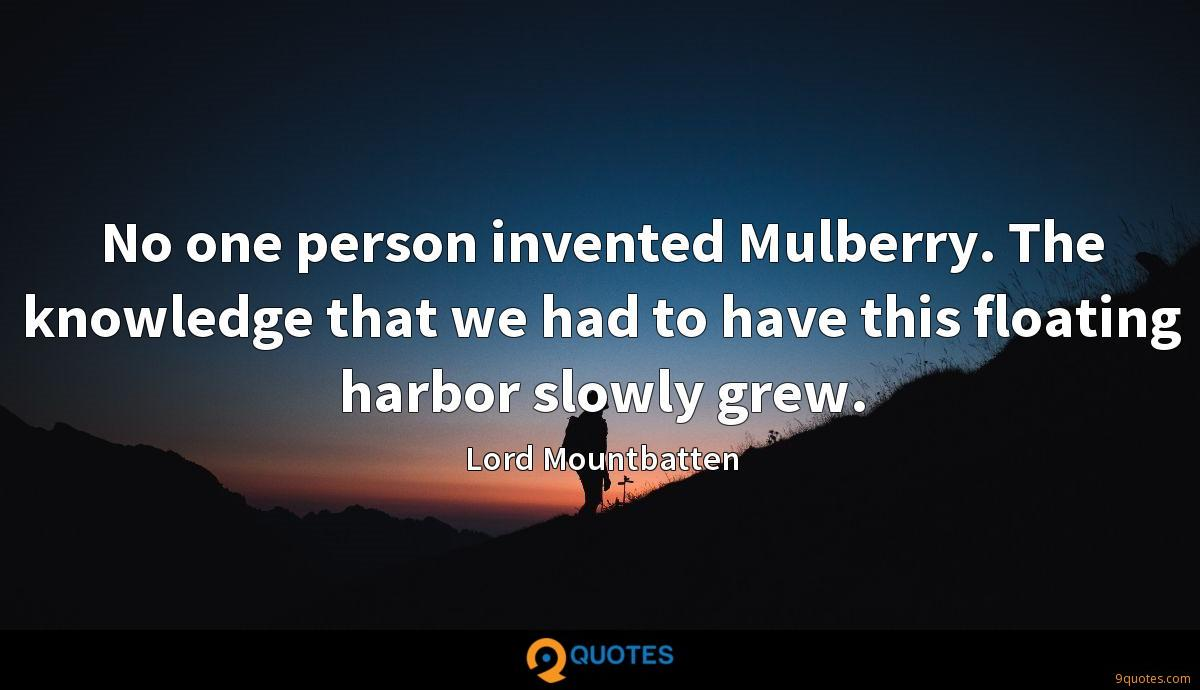 No one person invented Mulberry. The knowledge that we had to have this floating harbor slowly grew.