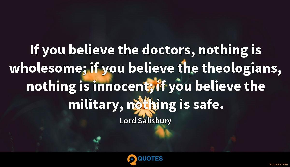If you believe the doctors, nothing is wholesome; if you believe the theologians, nothing is innocent; if you believe the military, nothing is safe.
