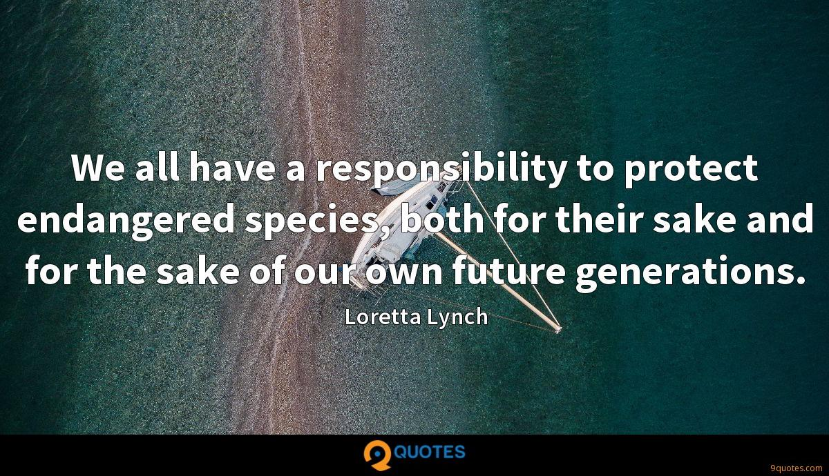 We all have a responsibility to protect endangered species, both for their sake and for the sake of our own future generations.