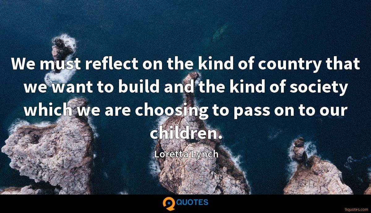 We must reflect on the kind of country that we want to build and the kind of society which we are choosing to pass on to our children.