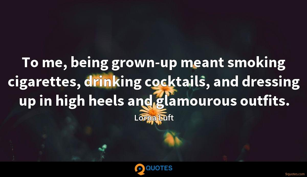 To me, being grown-up meant smoking cigarettes, drinking cocktails, and dressing up in high heels and glamourous outfits.