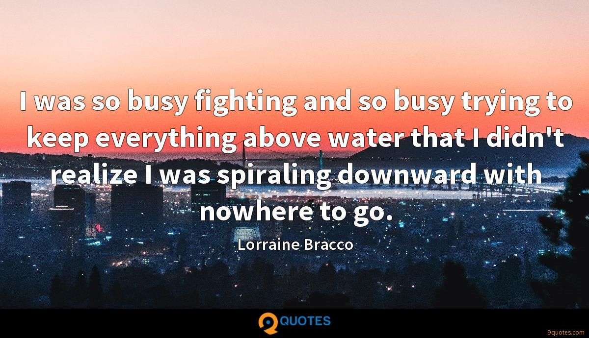 I was so busy fighting and so busy trying to keep everything above water that I didn't realize I was spiraling downward with nowhere to go.