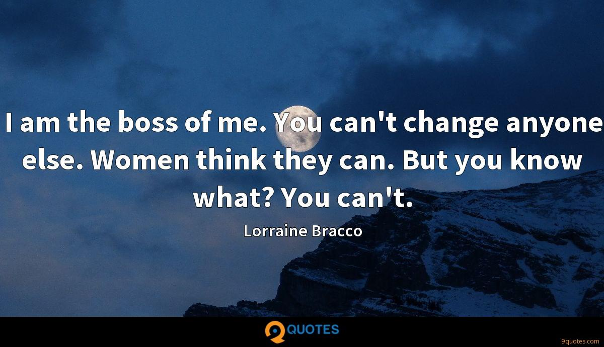 I am the boss of me. You can't change anyone else. Women think they can. But you know what? You can't.