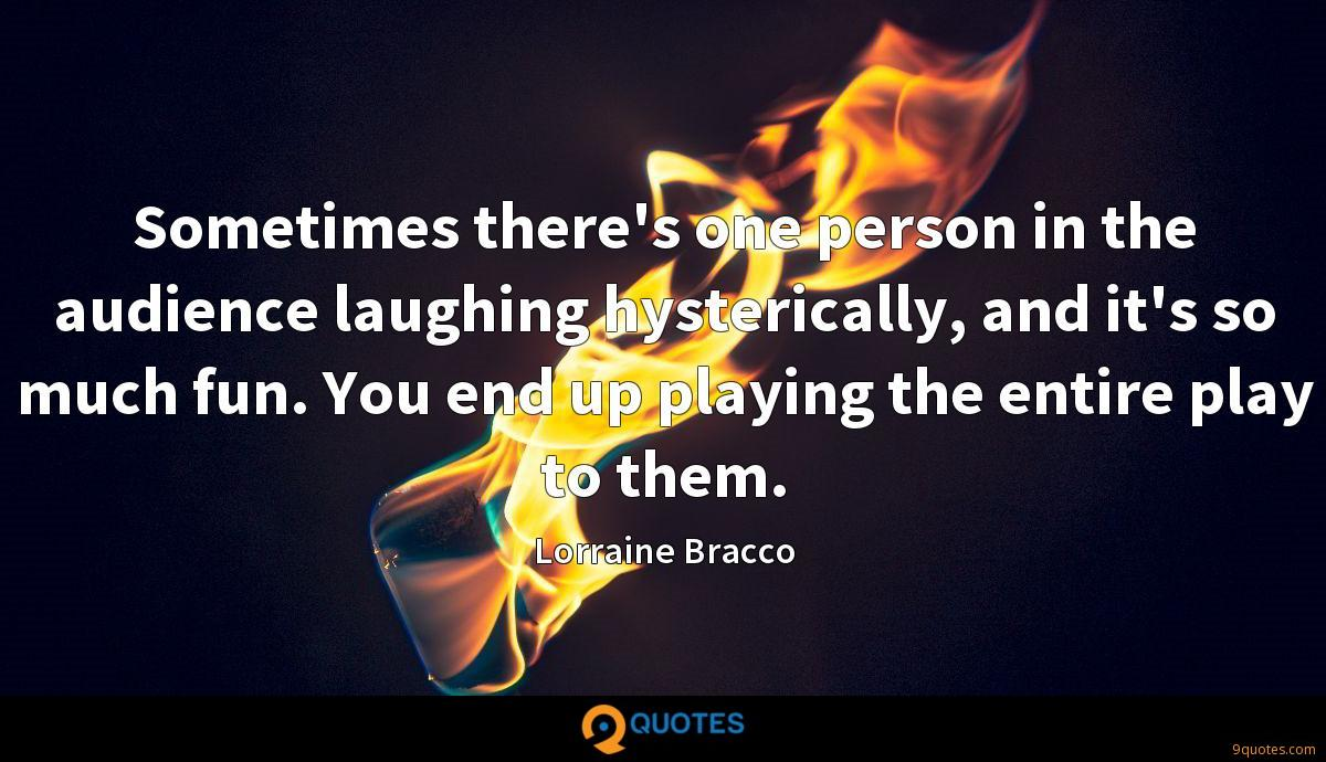 Sometimes there's one person in the audience laughing hysterically, and it's so much fun. You end up playing the entire play to them.