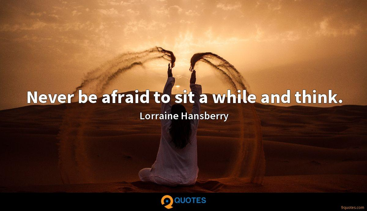 Never be afraid to sit a while and think.