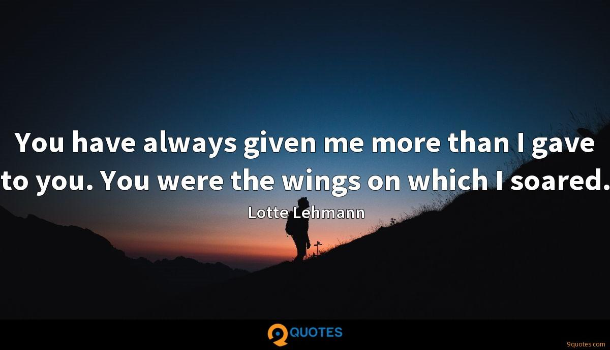 You have always given me more than I gave to you. You were the wings on which I soared.