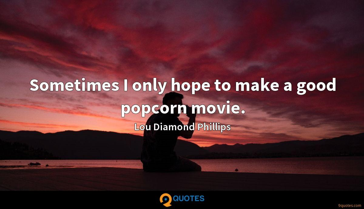 Sometimes I only hope to make a good popcorn movie.