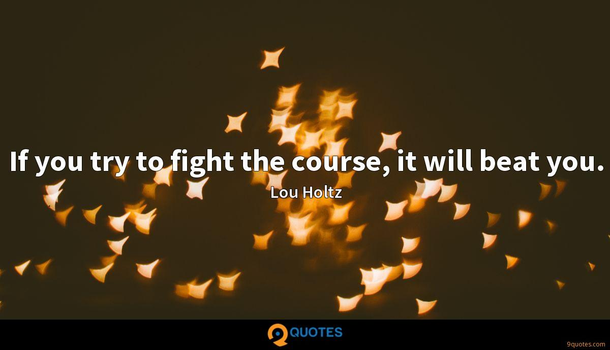 If you try to fight the course, it will beat you.