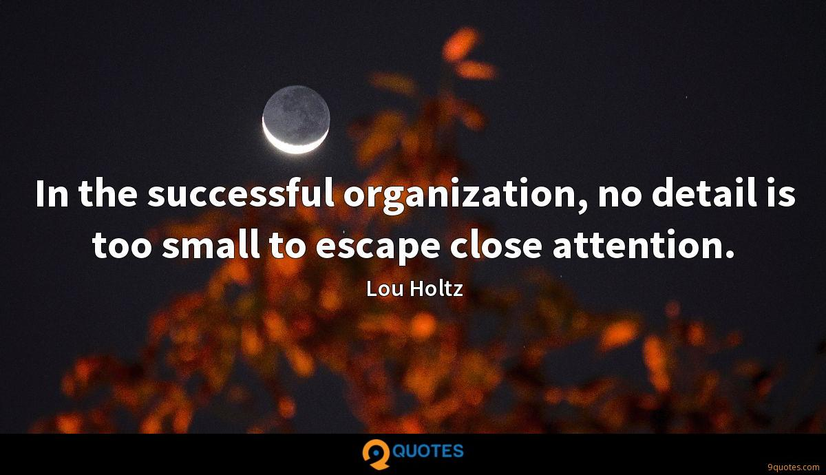 In the successful organization, no detail is too small to escape close attention.
