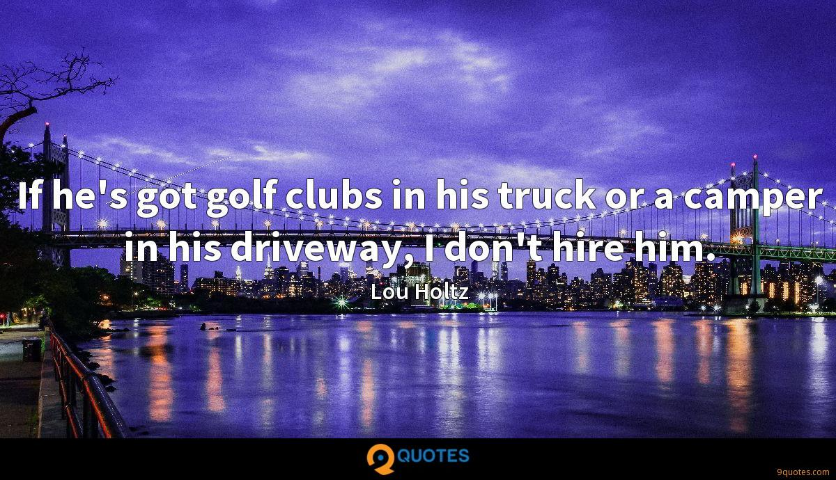 If he's got golf clubs in his truck or a camper in his driveway, I don't hire him.