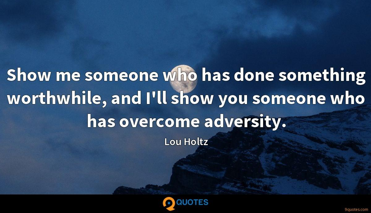 Show me someone who has done something worthwhile, and I'll show you someone who has overcome adversity.