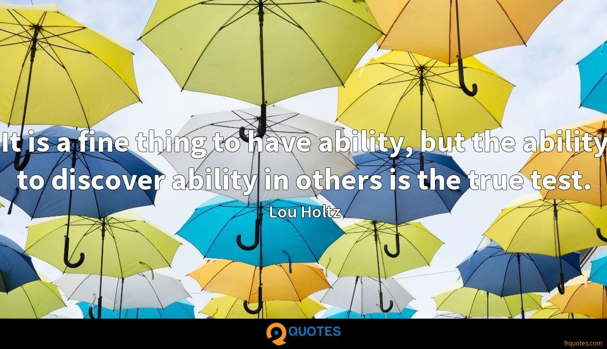 It is a fine thing to have ability, but the ability to discover ability in others is the true test.