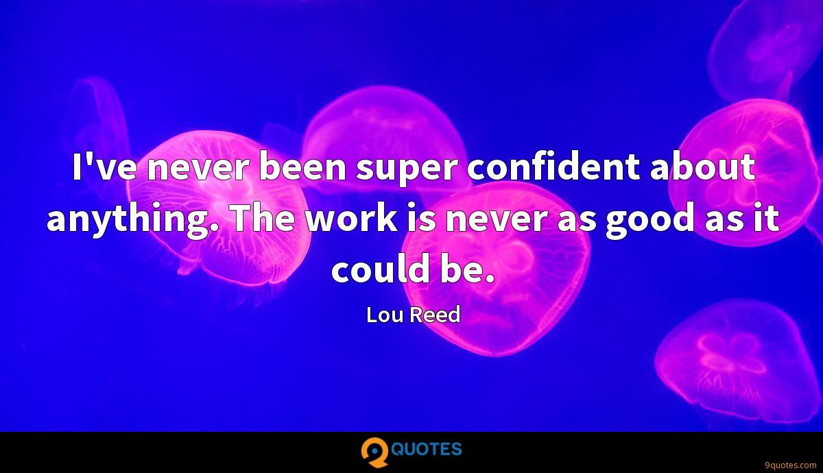 I've never been super confident about anything. The work is never as good as it could be.