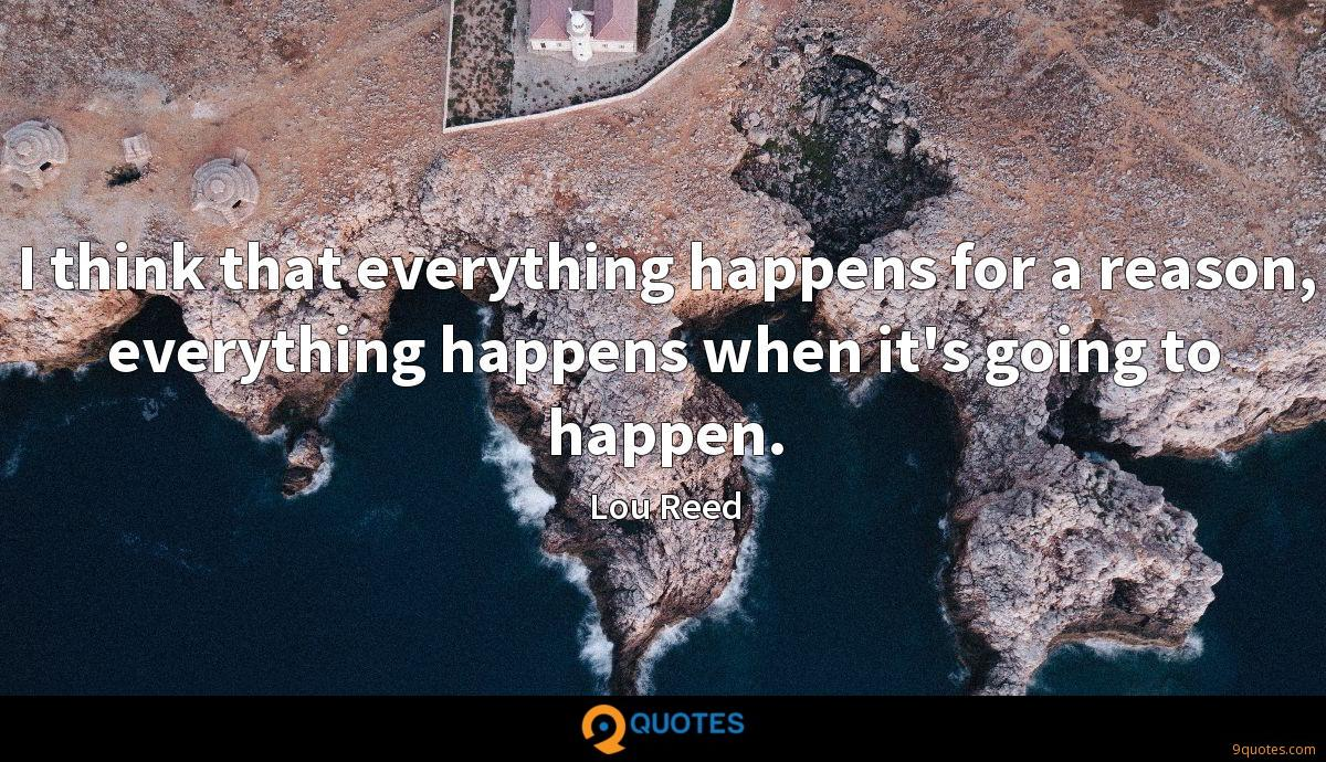 I think that everything happens for a reason, everything happens when it's going to happen.