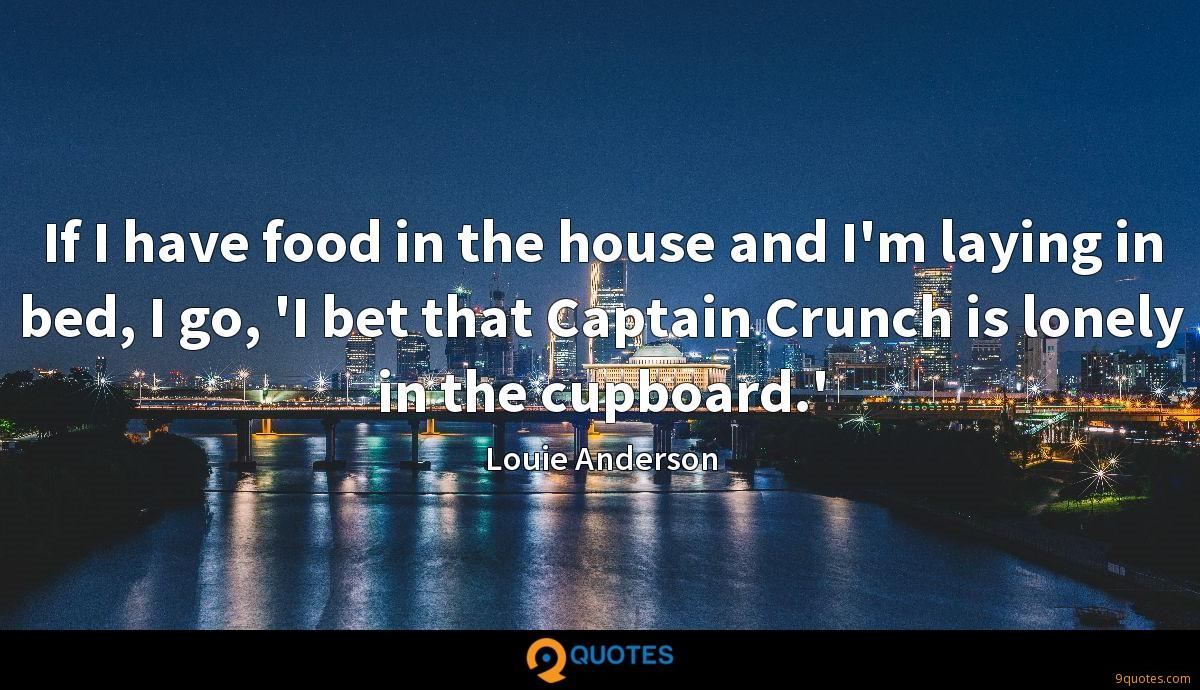 If I have food in the house and I'm laying in bed, I go, 'I bet that Captain Crunch is lonely in the cupboard.'