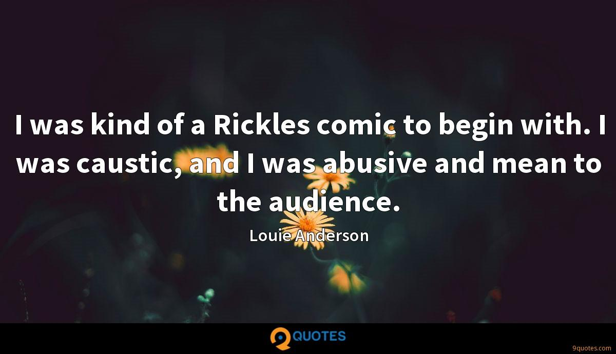 I was kind of a Rickles comic to begin with. I was caustic, and I was abusive and mean to the audience.