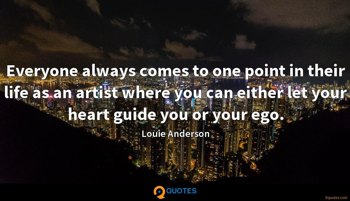 Everyone always comes to one point in their life as an artist where you can either let your heart guide you or your ego.
