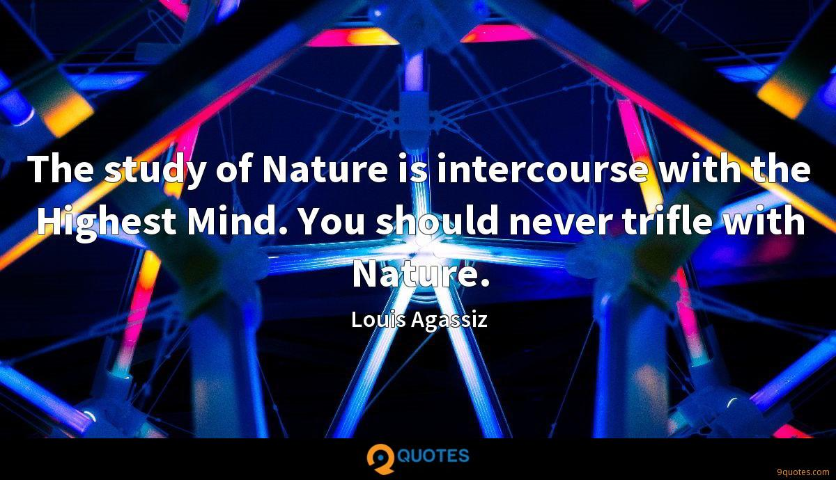 The study of Nature is intercourse with the Highest Mind. You should never trifle with Nature.
