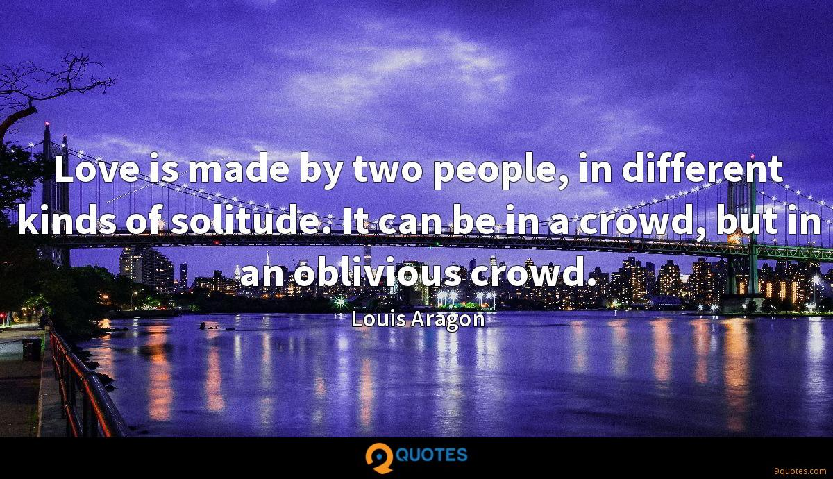 Love is made by two people, in different kinds of solitude. It can be in a crowd, but in an oblivious crowd.
