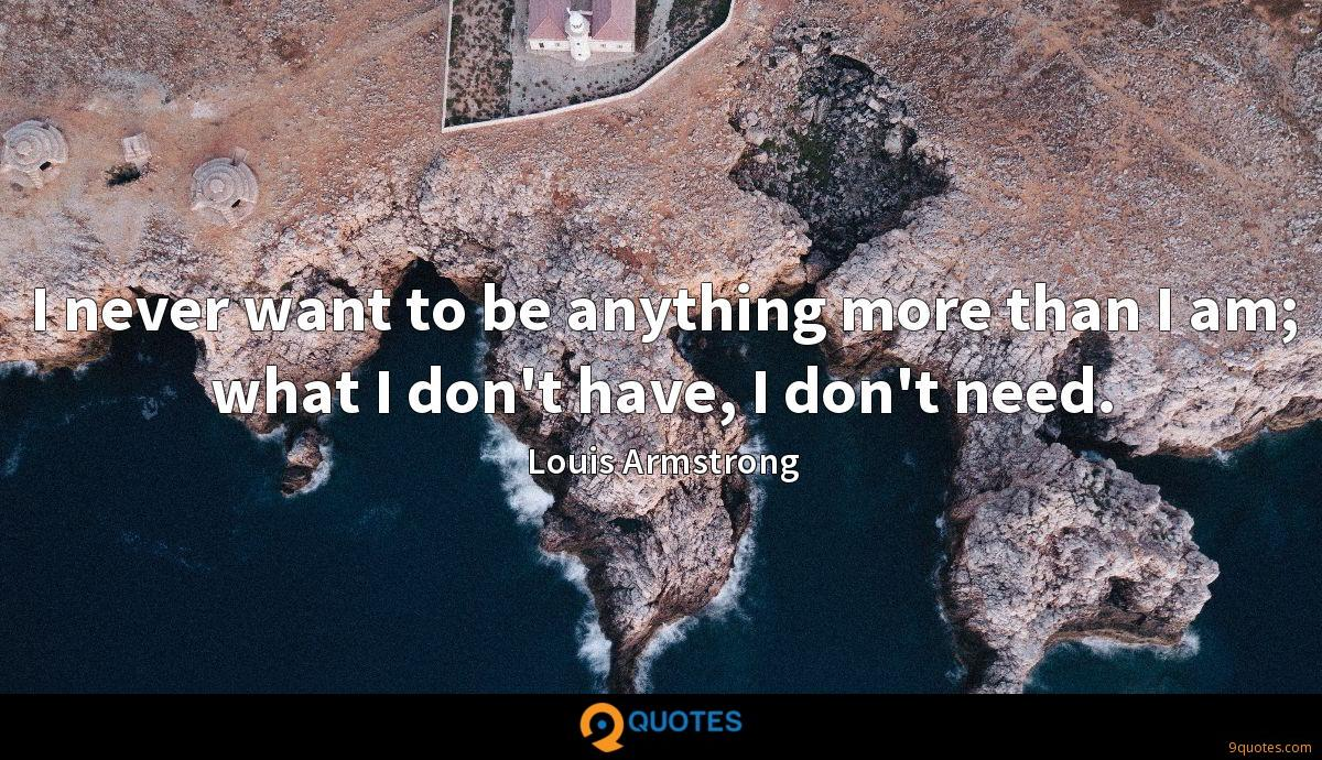 I never want to be anything more than I am; what I don't have, I don't need.