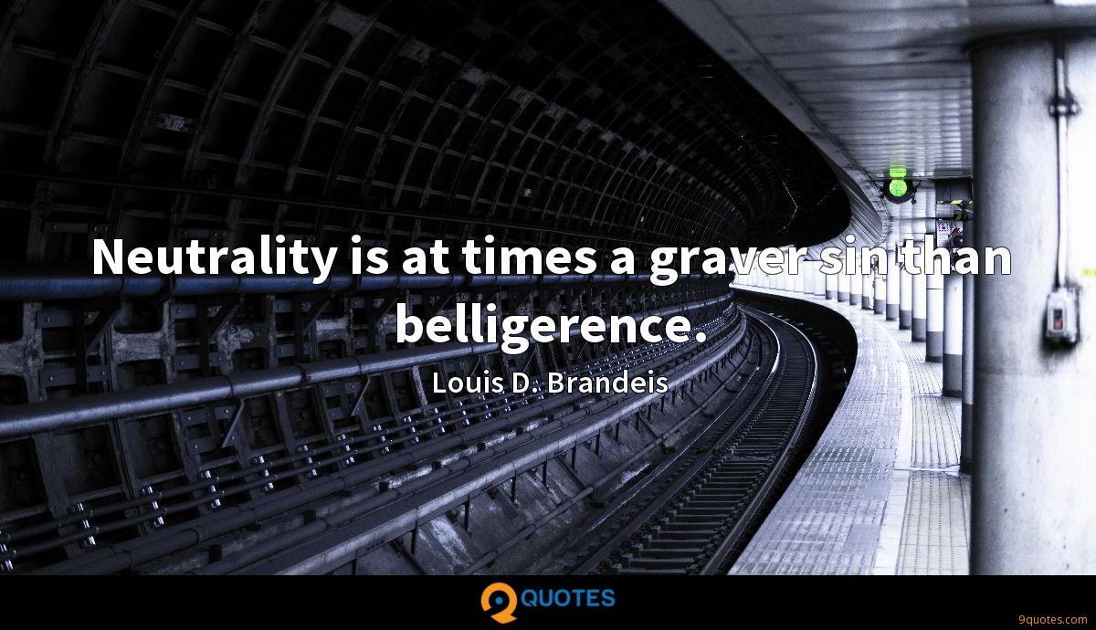 Neutrality is at times a graver sin than belligerence.