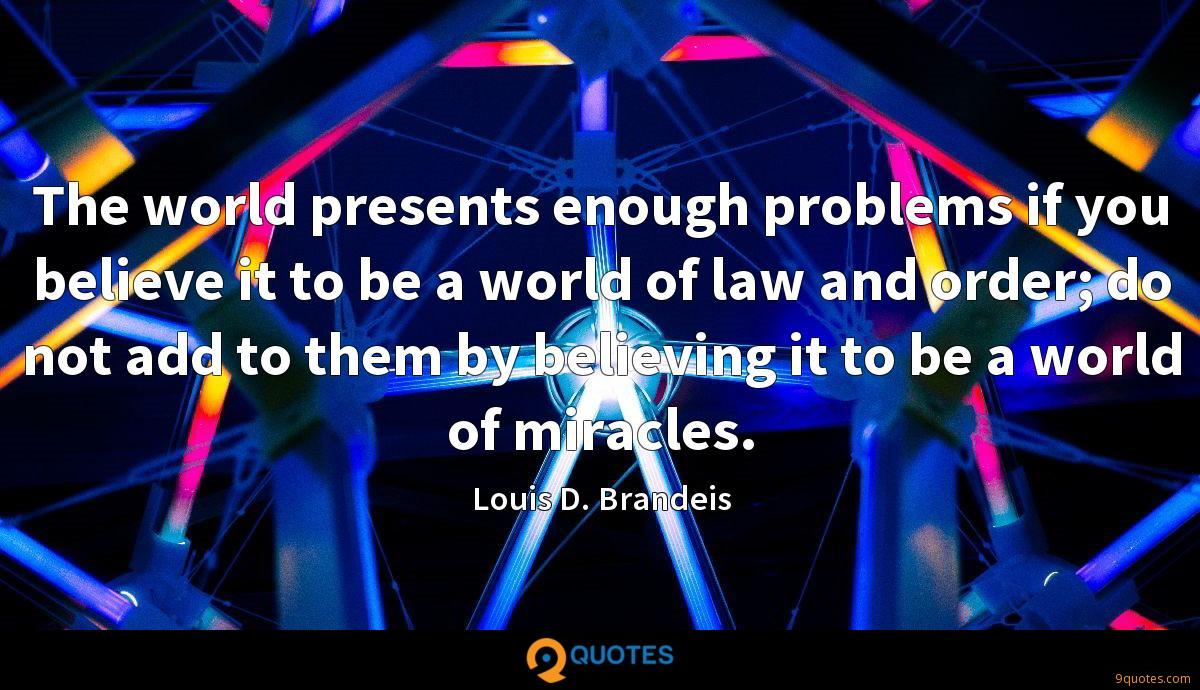 The world presents enough problems if you believe it to be a world of law and order; do not add to them by believing it to be a world of miracles.