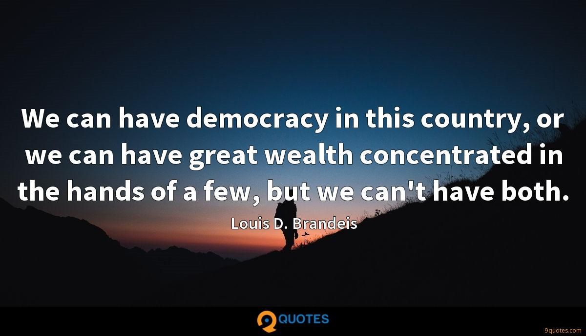 We can have democracy in this country, or we can have great wealth concentrated in the hands of a few, but we can't have both.