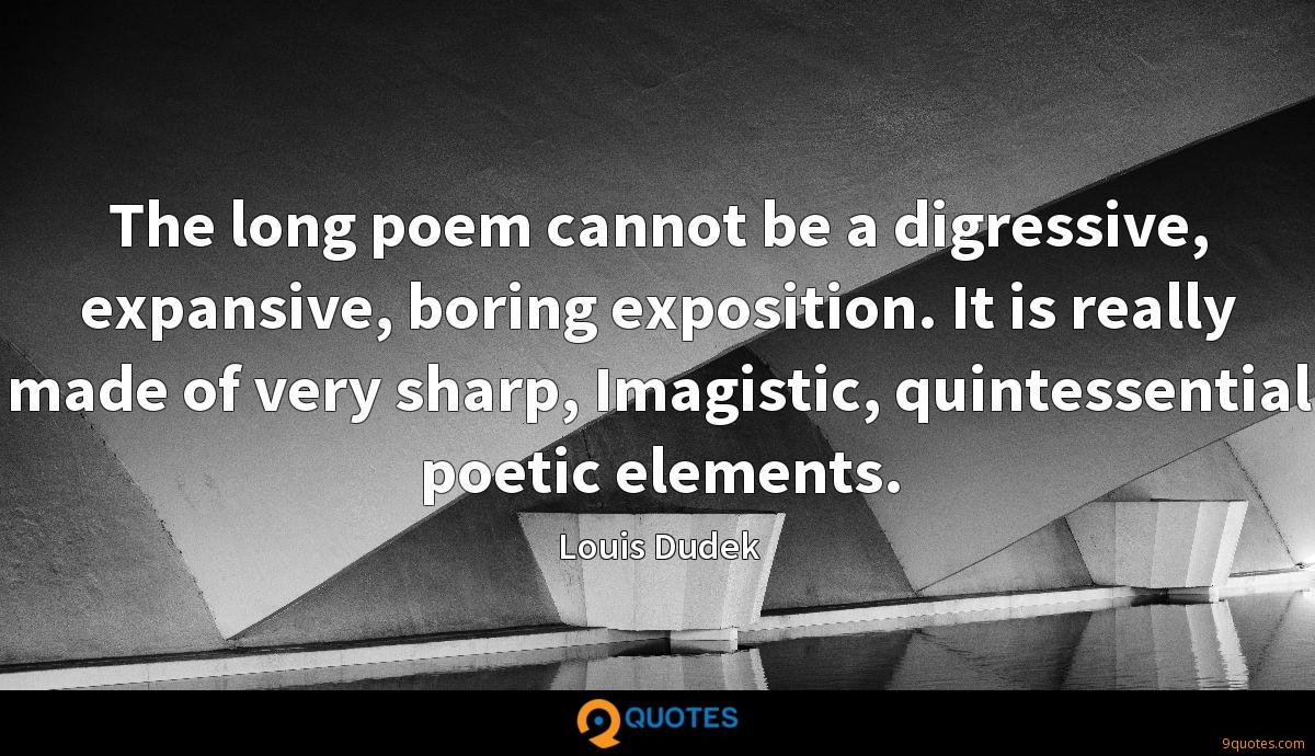 The long poem cannot be a digressive, expansive, boring exposition. It is really made of very sharp, Imagistic, quintessential poetic elements.