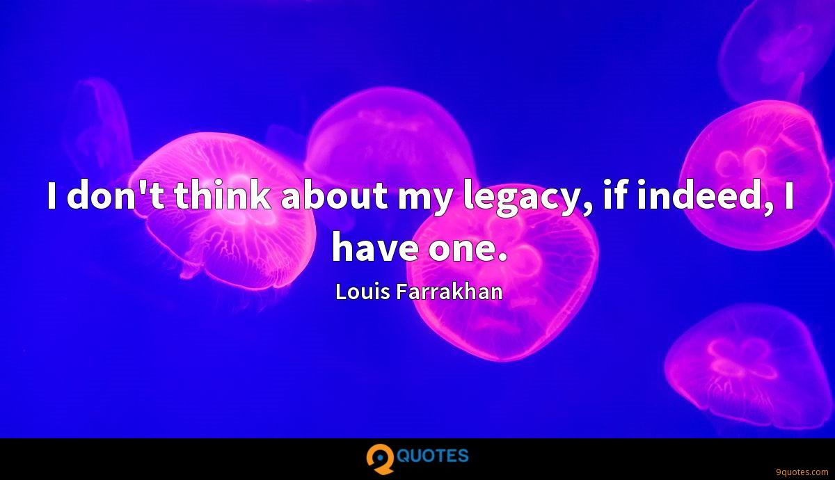 I don't think about my legacy, if indeed, I have one.