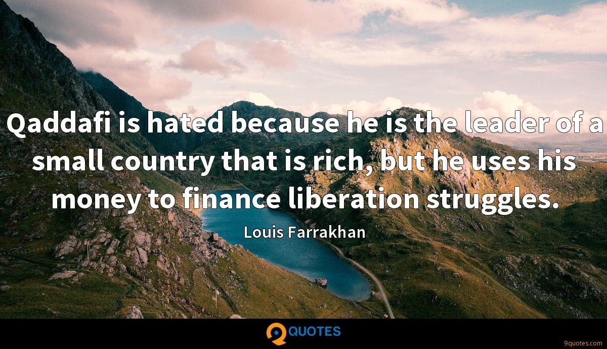 Qaddafi is hated because he is the leader of a small country that is rich, but he uses his money to finance liberation struggles.