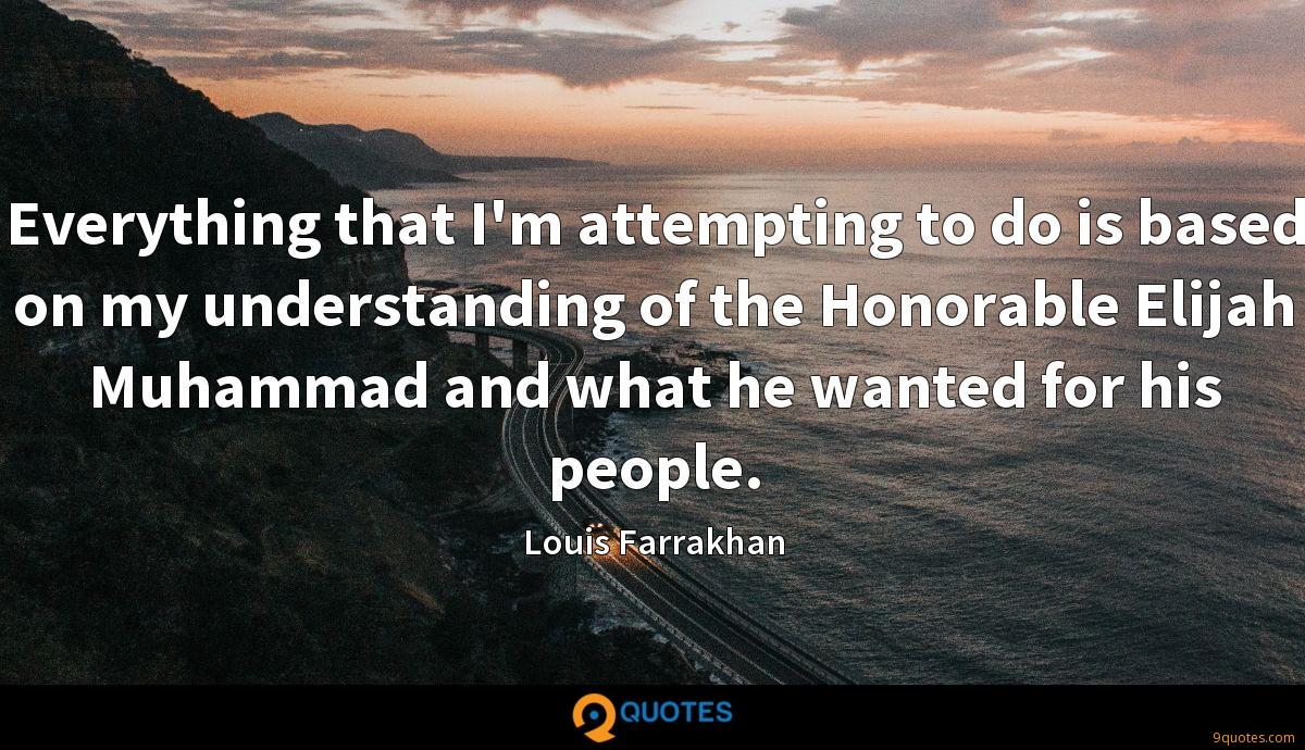 Everything that I'm attempting to do is based on my understanding of the Honorable Elijah Muhammad and what he wanted for his people.