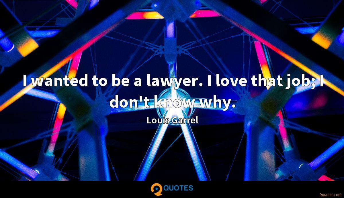 I wanted to be a lawyer. I love that job; I don't know why.