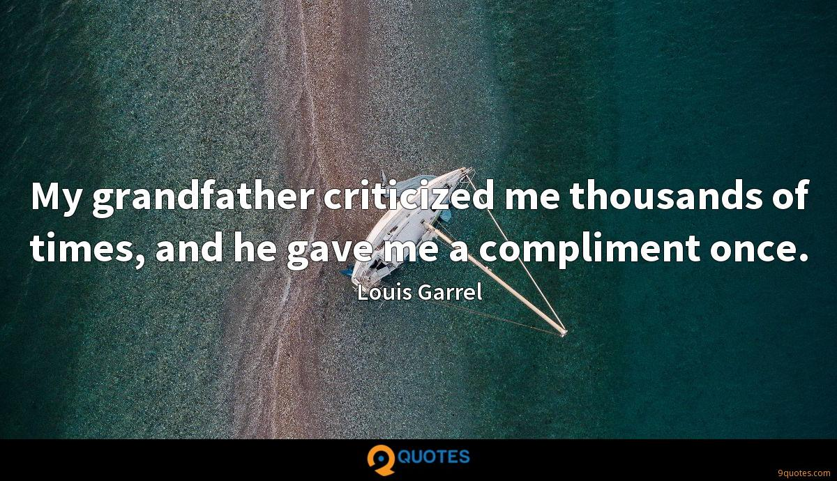 My grandfather criticized me thousands of times, and he gave me a compliment once.