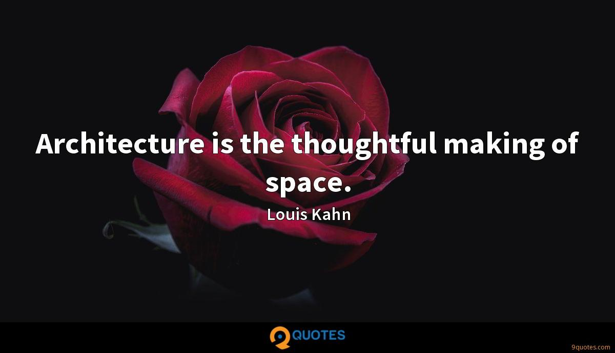 Architecture is the thoughtful making of space.