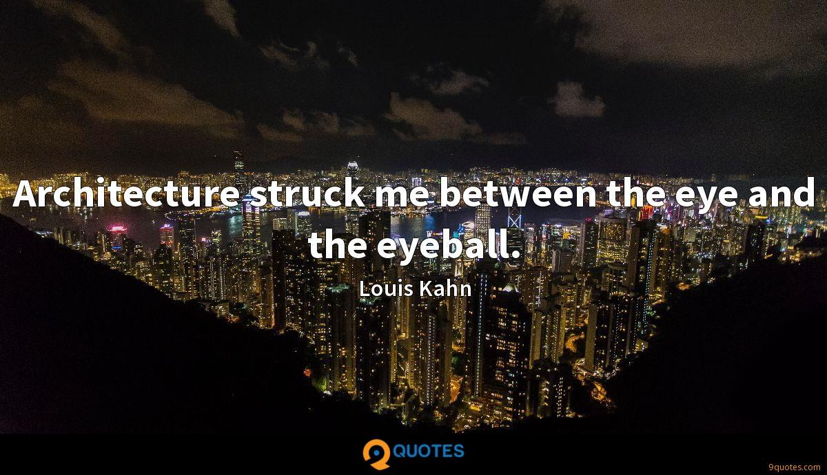 Architecture struck me between the eye and the eyeball.