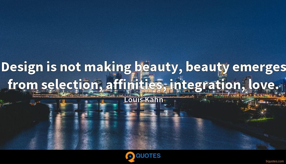 Design is not making beauty, beauty emerges from selection, affinities, integration, love.