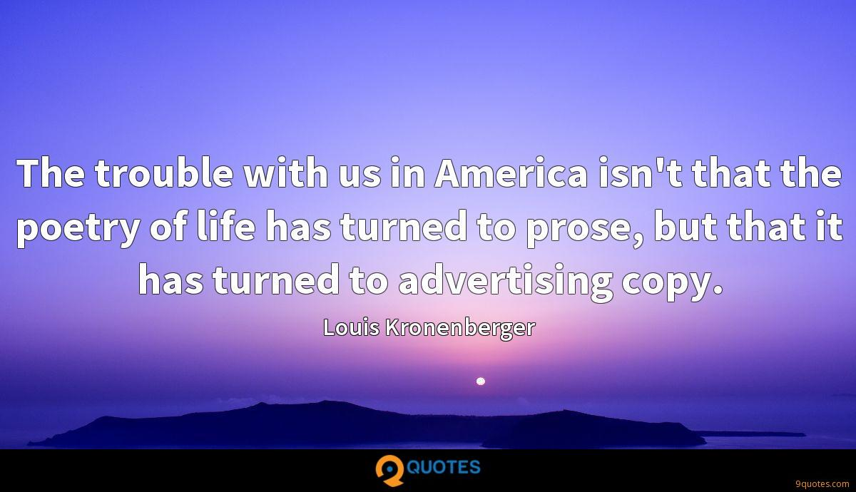 The trouble with us in America isn't that the poetry of life has turned to prose, but that it has turned to advertising copy.
