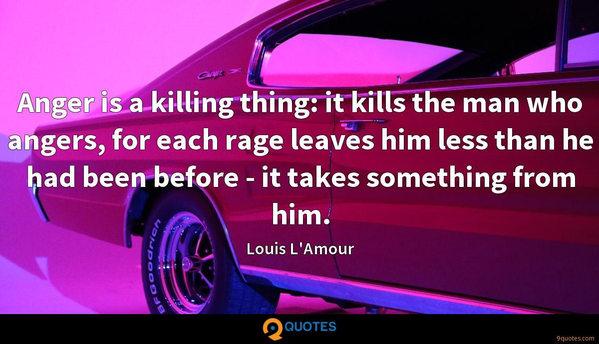 Anger is a killing thing: it kills the man who angers, for each rage leaves him less than he had been before - it takes something from him.