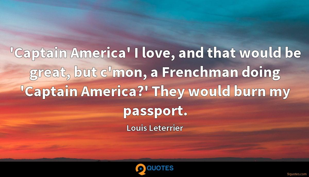 'Captain America' I love, and that would be great, but c'mon, a Frenchman doing 'Captain America?' They would burn my passport.