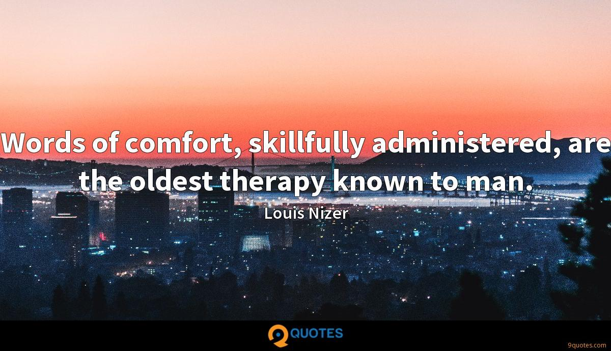 Words of comfort, skillfully administered, are the oldest therapy known to man.
