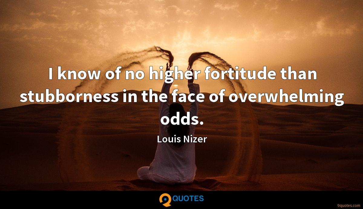 I know of no higher fortitude than stubborness in the face of overwhelming odds.