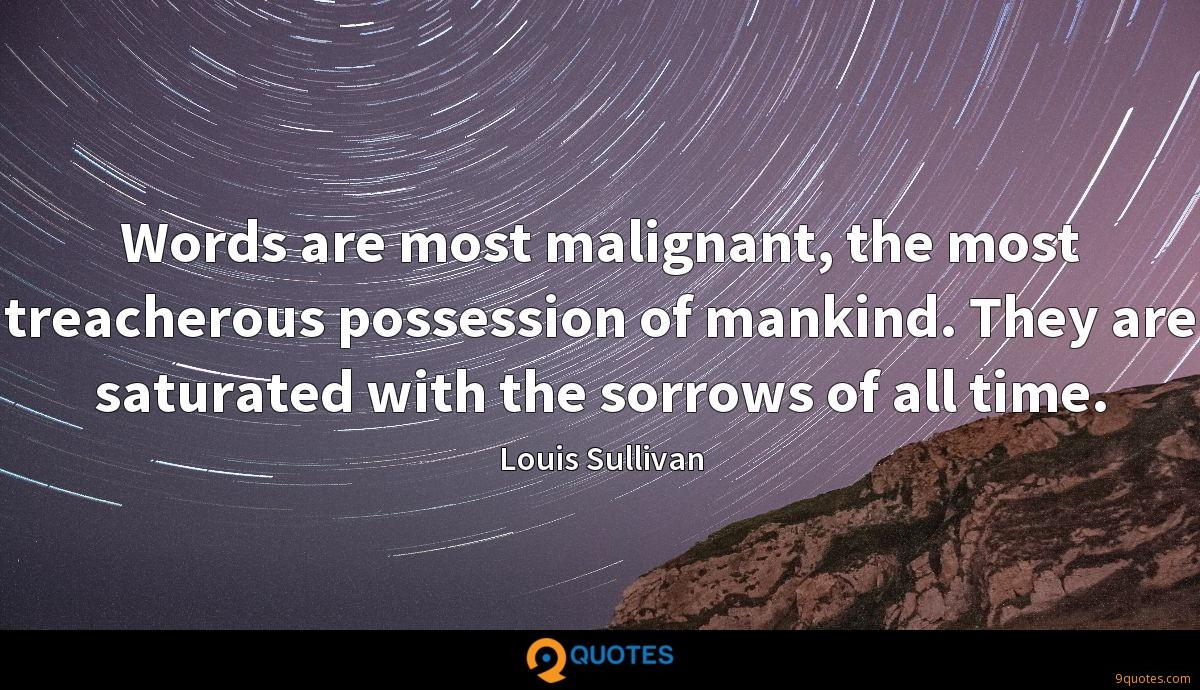 Words are most malignant, the most treacherous possession of mankind. They are saturated with the sorrows of all time.