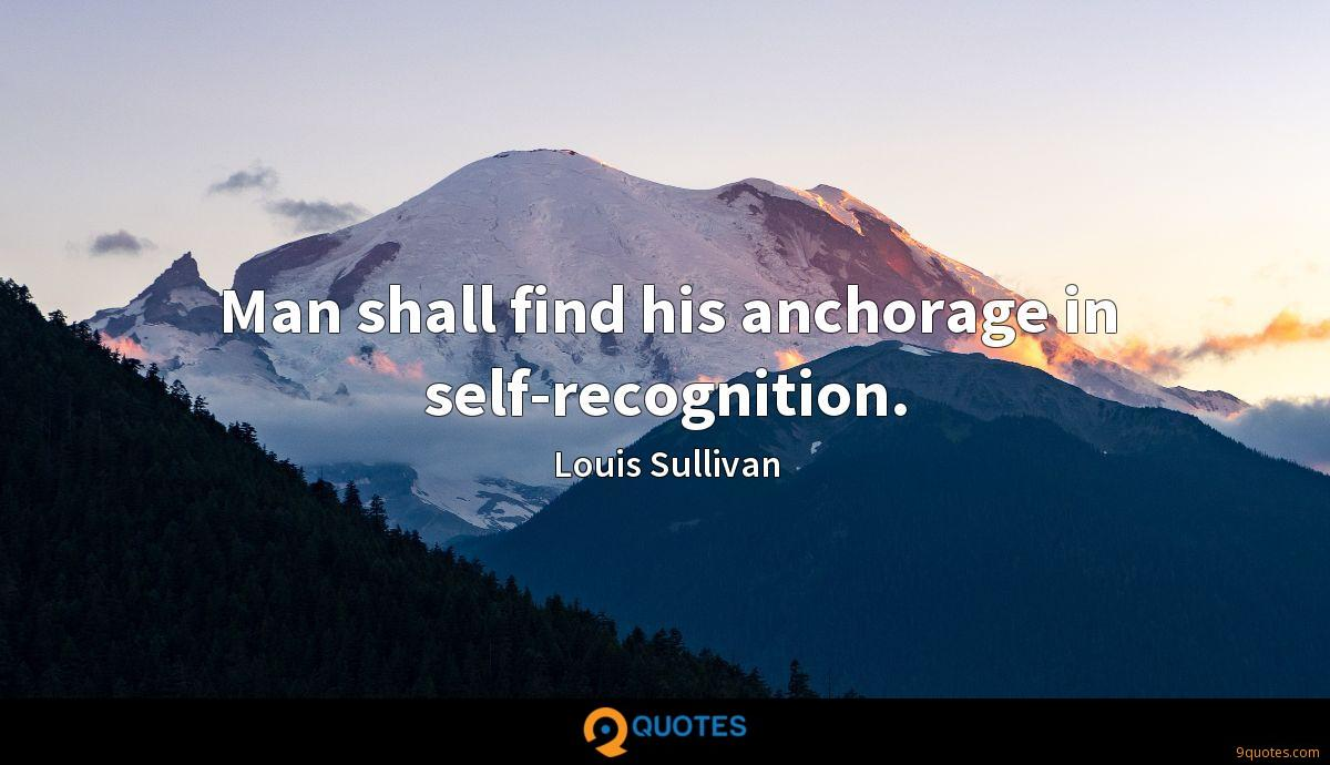 Man shall find his anchorage in self-recognition.