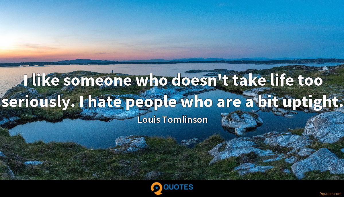 I like someone who doesn't take life too seriously. I hate people who are a bit uptight.