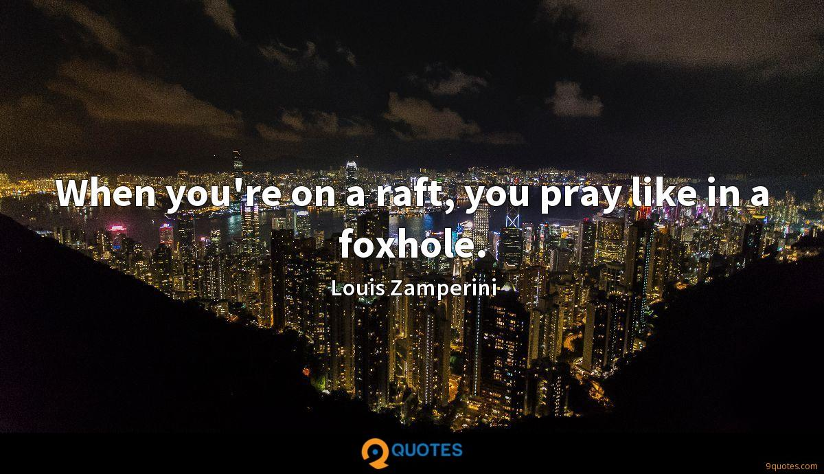 When you're on a raft, you pray like in a foxhole.