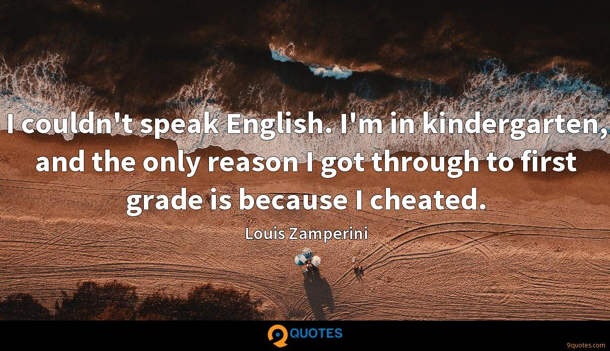 I couldn't speak English. I'm in kindergarten, and the only reason I got through to first grade is because I cheated.